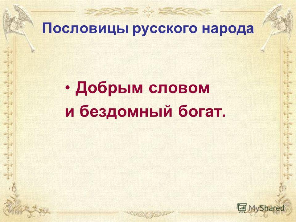 Пословицы русского народа Добрым словом и бездомный богат.
