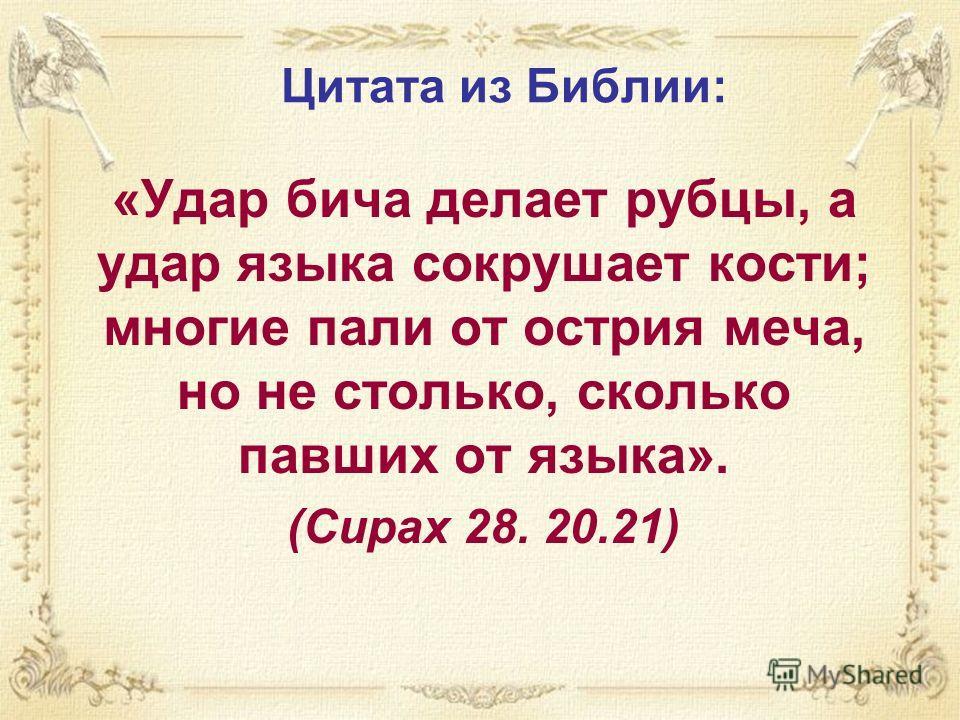 Цитата из Библии: «Удар бича делает рубцы, а удар языка сокрушает кости; многие пали от острия меча, но не столько, сколько павших от языка». (Сирах 28. 20.21)