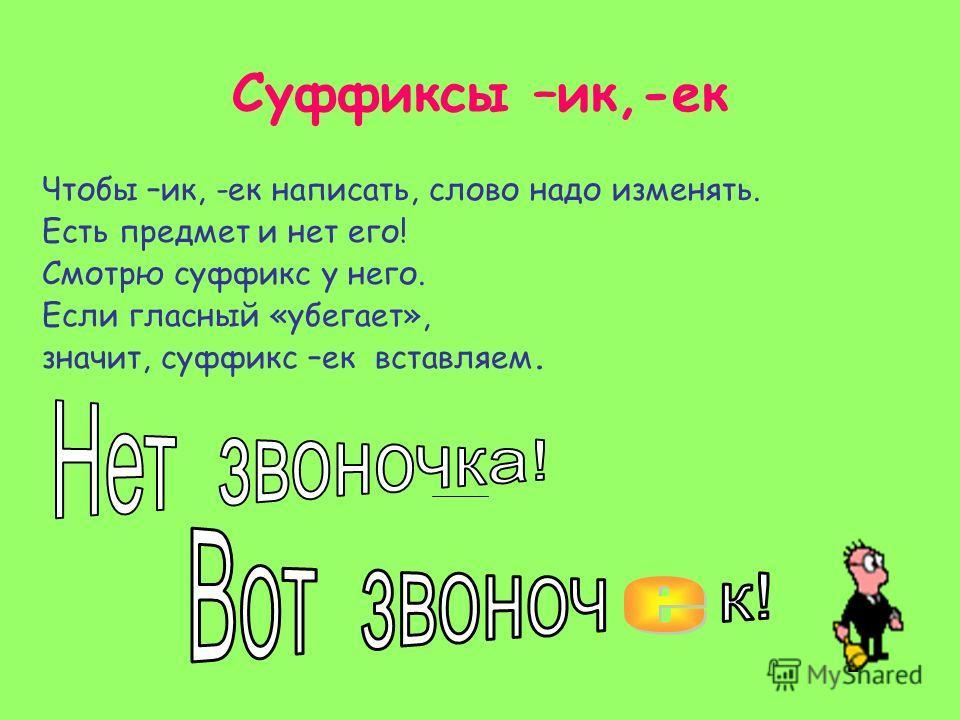 Суффиксы –ик,-ек Чтобы –ик, -ек написать, слово надо изменять. Есть предмет и нет его! Смотрю суффикс у него. Если гласный «убегает», значит, суффикс –ек вставляем.