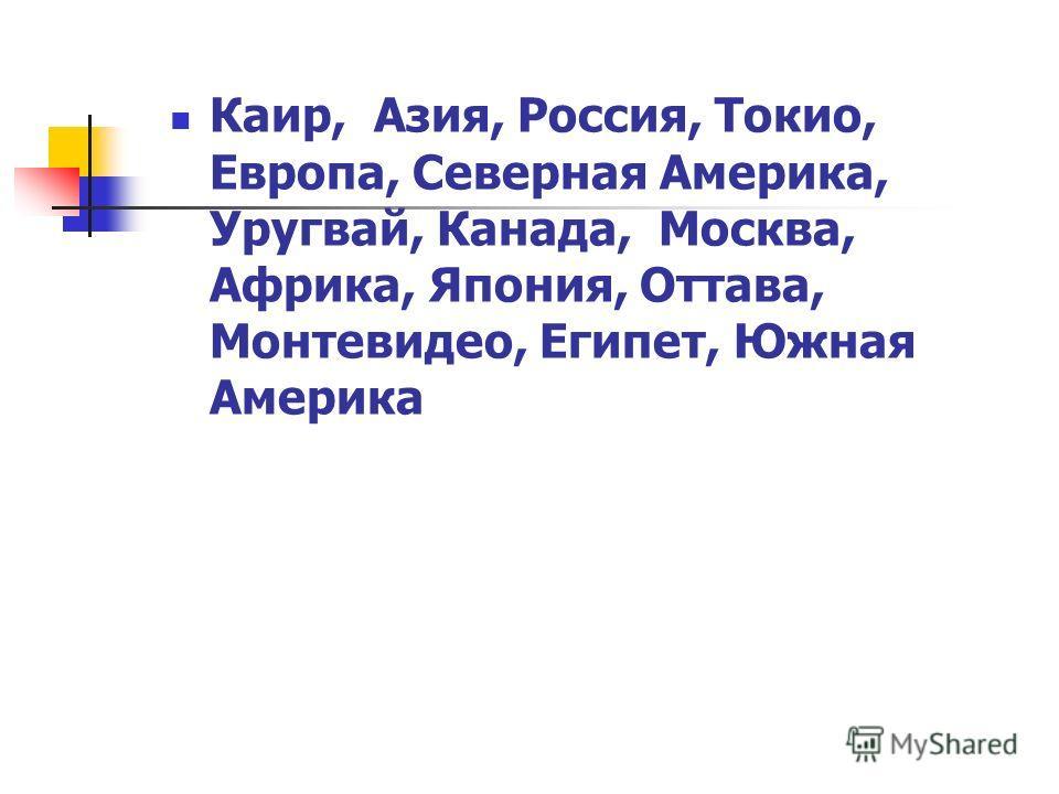 Каир, Азия, Россия, Токио, Европа, Северная Америка, Уругвай, Канада, Москва, Африка, Япония, Оттава, Монтевидео, Египет, Южная Америка