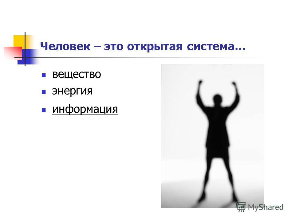 Человек – это открытая система… вещество энергия информация