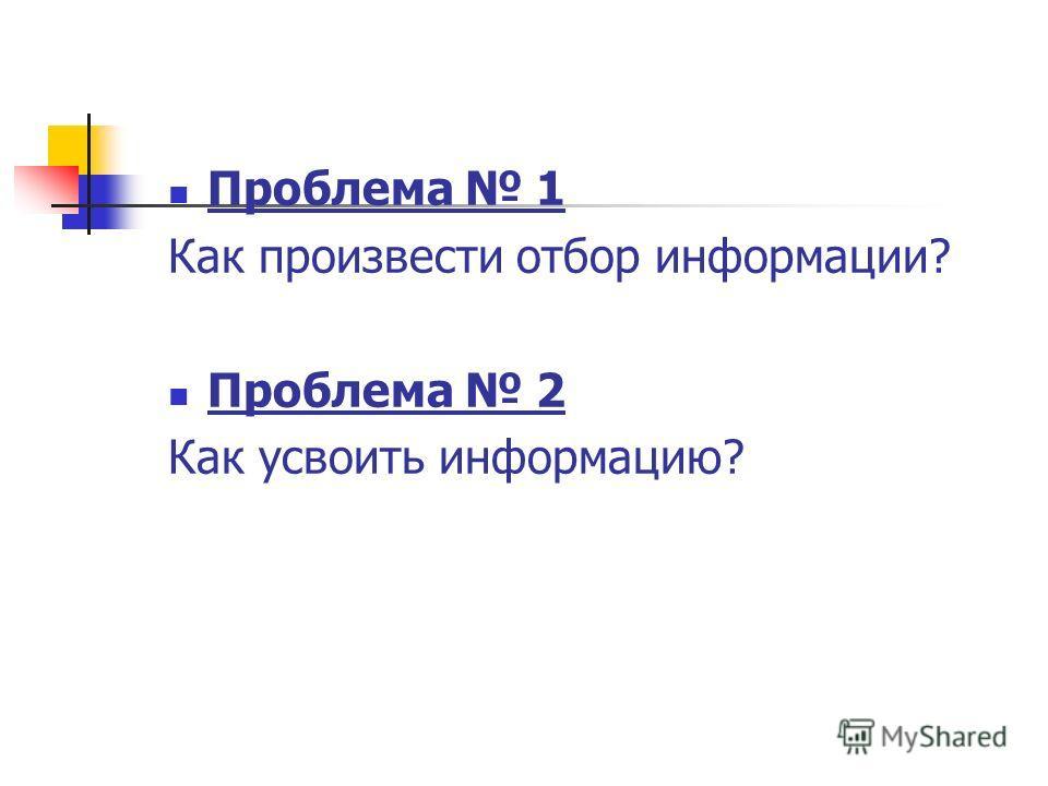 Проблема 1 Как произвести отбор информации? Проблема 2 Как усвоить информацию?