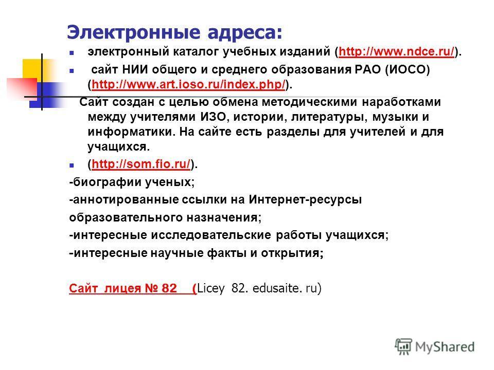 Электронные адреса: электронный каталог учебных изданий (http://www.ndce.ru/).http://www.ndce.ru/ сайт НИИ общего и среднего образования РАО (ИОСО) (http://www.art.ioso.ru/index.php/).http://www.art.ioso.ru/index.php/ Сайт создан с целью обмена метод