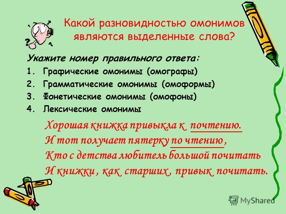 Какой разновидностью омонимов являются выделенные слова? Укажите номер правильного ответа: 1.Графические омонимы (омографы) 2.Грамматические омонимы (омоформы) 3.Фонетические омонимы (омофоны) 4.Лексические омонимы Хорошая книжка привыкла к почтению.