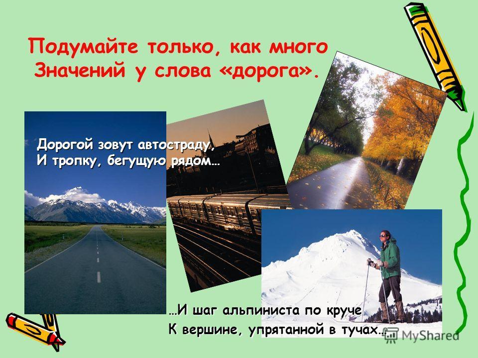 Подумайте только, как много Значений у слова «дорога». …И шаг альпиниста по круче К вершине, упрятанной в тучах… Дорогой зовут автостраду, И тропку, бегущую рядом…