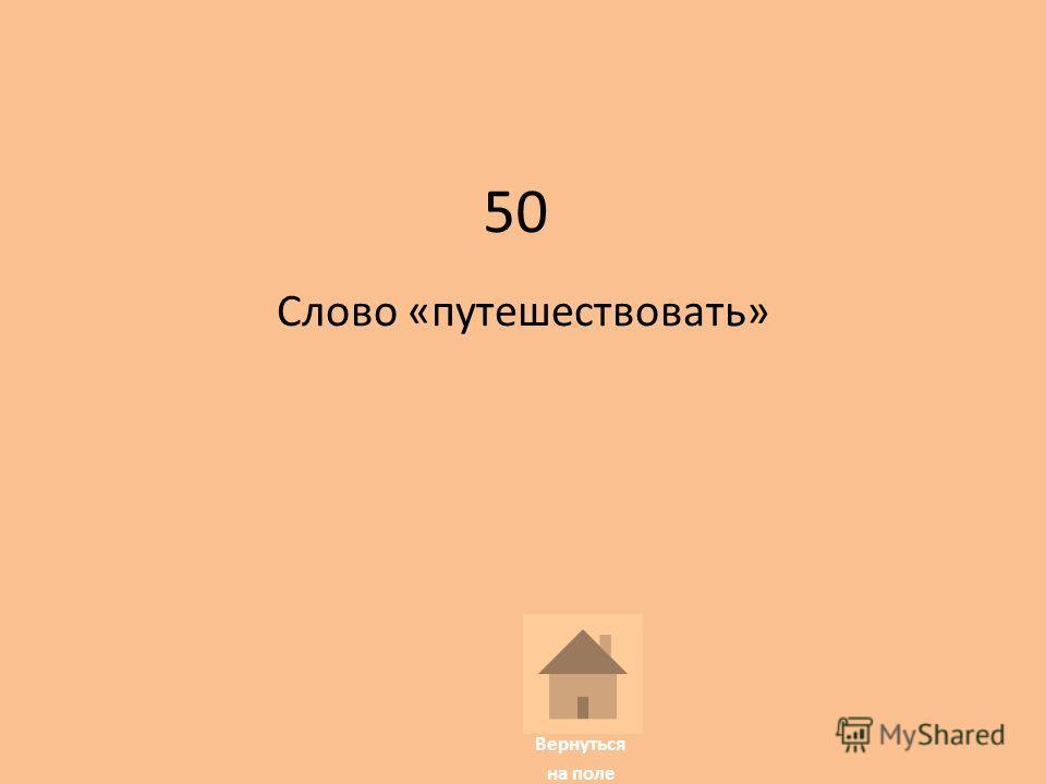 50 Слово «путешествовать» Вернуться на поле