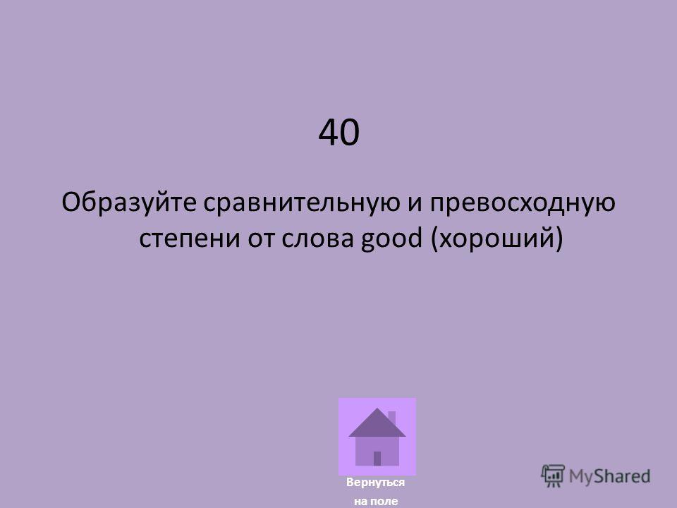 40 Образуйте сравнительную и превосходную степени от слова good (хороший) Вернуться на поле