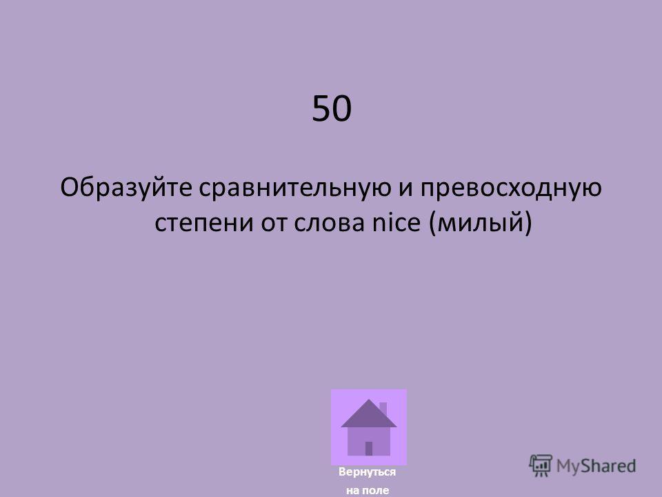 50 Образуйте сравнительную и превосходную степени от слова nice (милый) Вернуться на поле