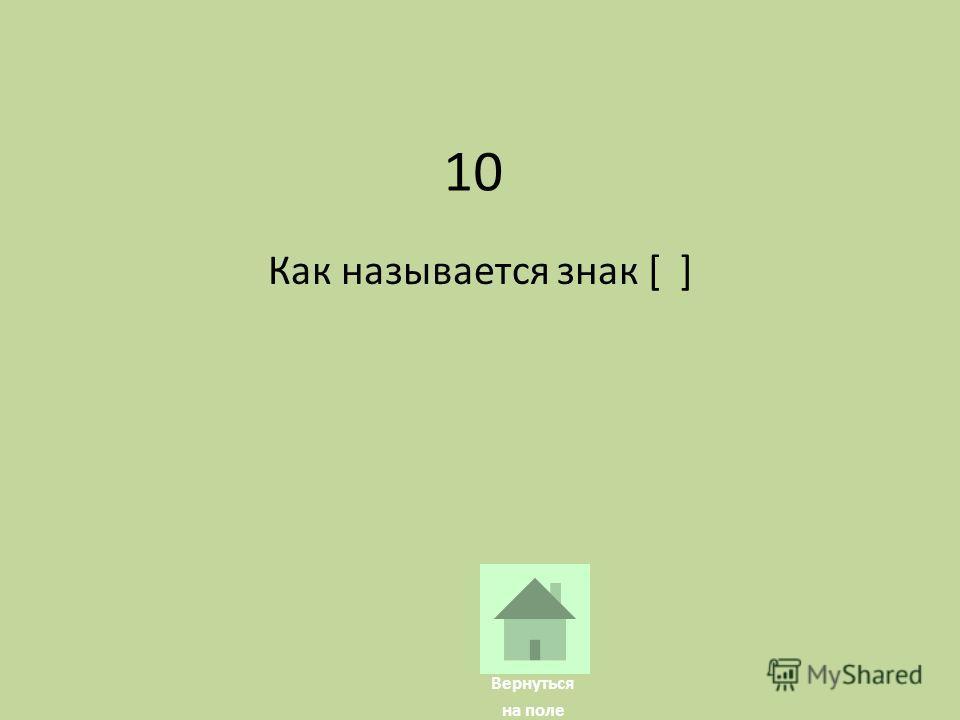 10 Как называется знак [ ] Вернуться на поле