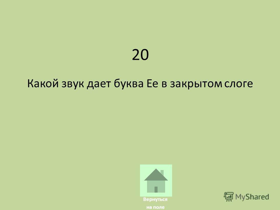 20 Какой звук дает буква Ee в закрытом слоге Вернуться на поле