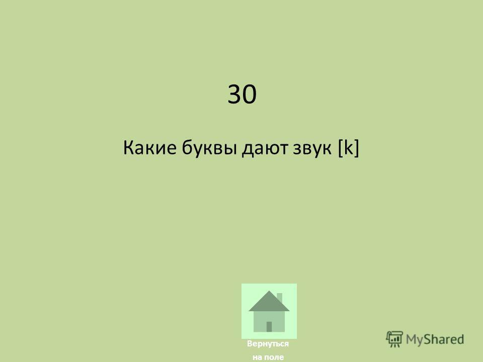 30 Какие буквы дают звук [k] Вернуться на поле