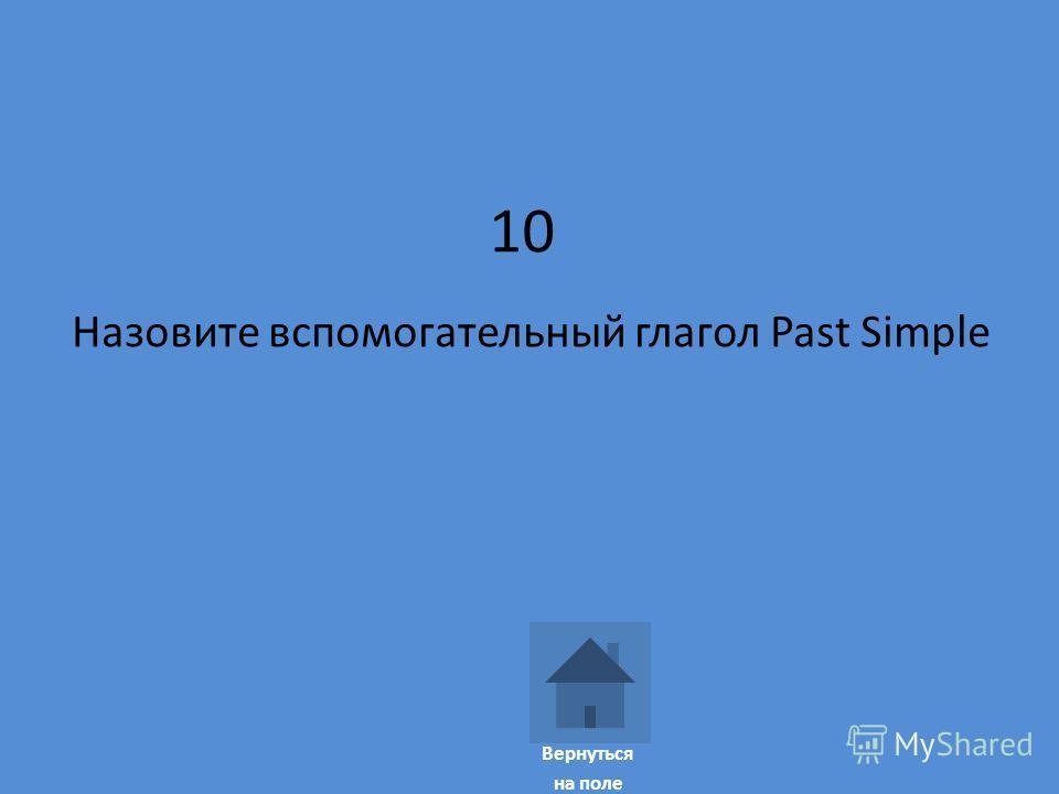 10 Назовите вспомогательный глагол Past Simple Вернуться на поле