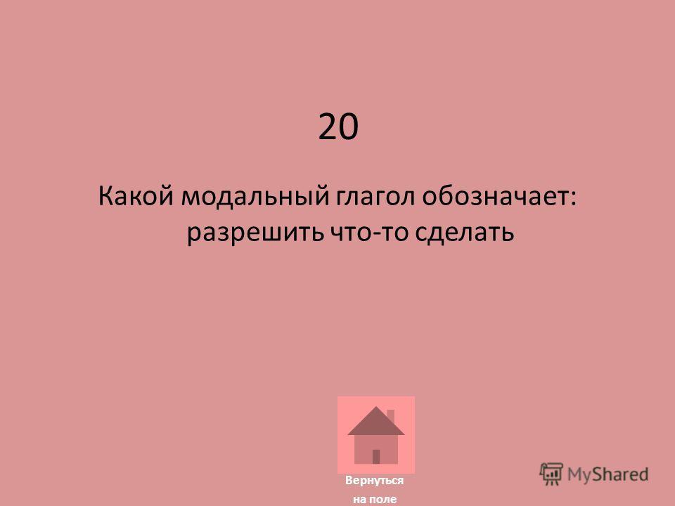 20 Какой модальный глагол обозначает: разрешить что-то сделать Вернуться на поле