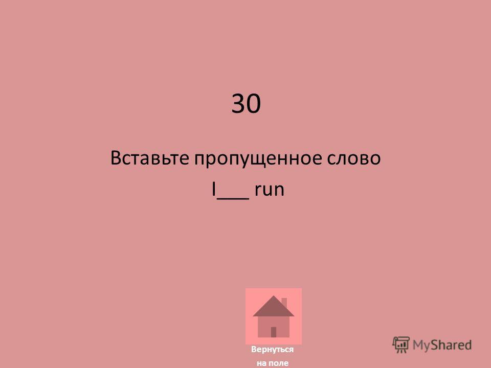 30 Вставьте пропущенное слово I___ run Вернуться на поле