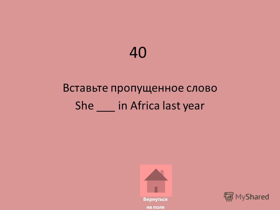 40 Вставьте пропущенное слово She ___ in Africa last year Вернуться на поле