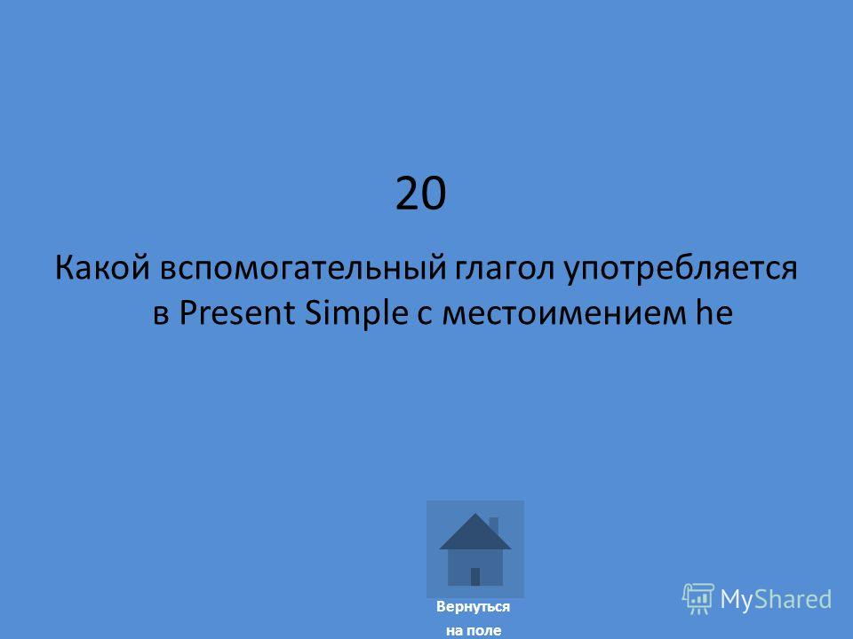 20 Какой вспомогательный глагол употребляется в Present Simple с местоимением he Вернуться на поле