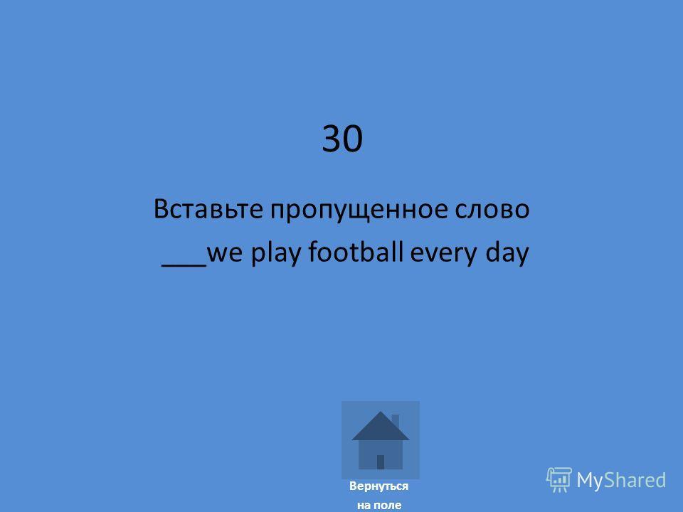 30 Вставьте пропущенное слово ___we play football every day Вернуться на поле