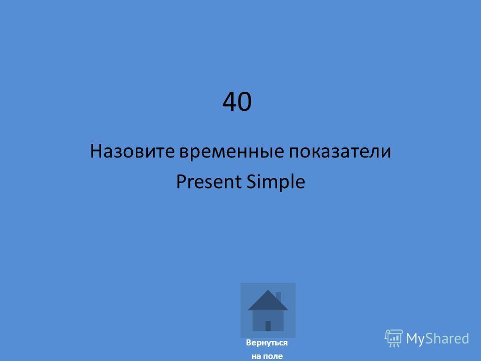 40 Назовите временные показатели Present Simple Вернуться на поле