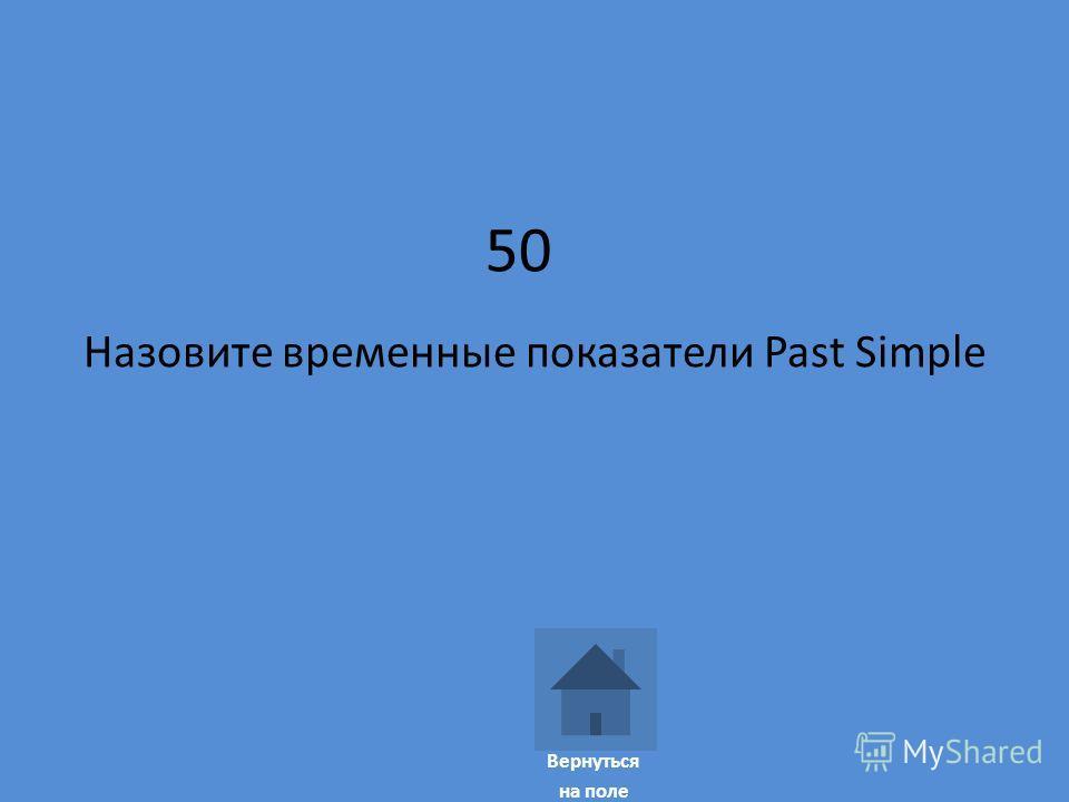 50 Назовите временные показатели Past Simple Вернуться на поле
