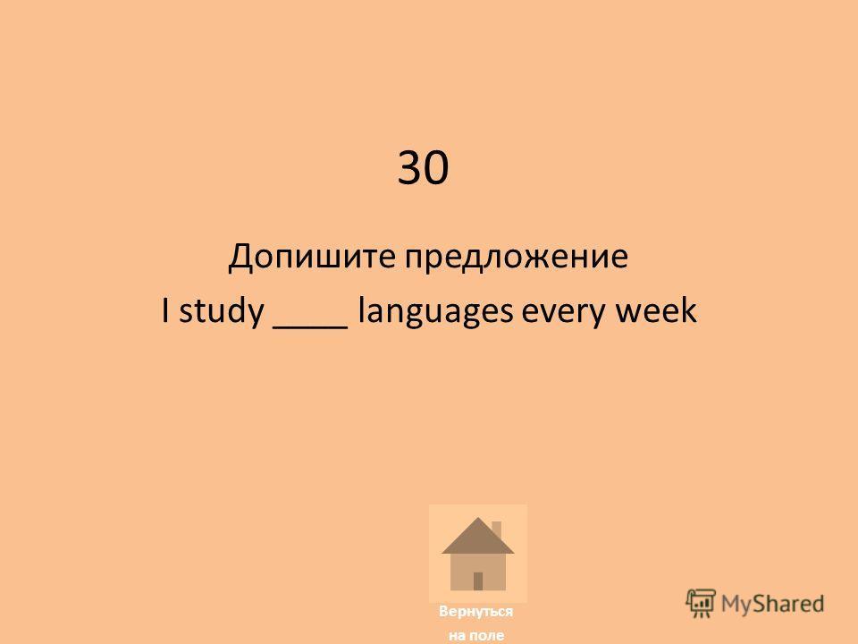 30 Допишите предложение I study ____ languages every week Вернуться на поле