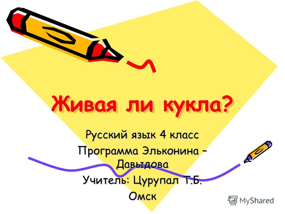 Живая ли кукла? Русский язык 4 класс Программа Эльконина – Давыдова Учитель: Цурупал Т.Б. Омск