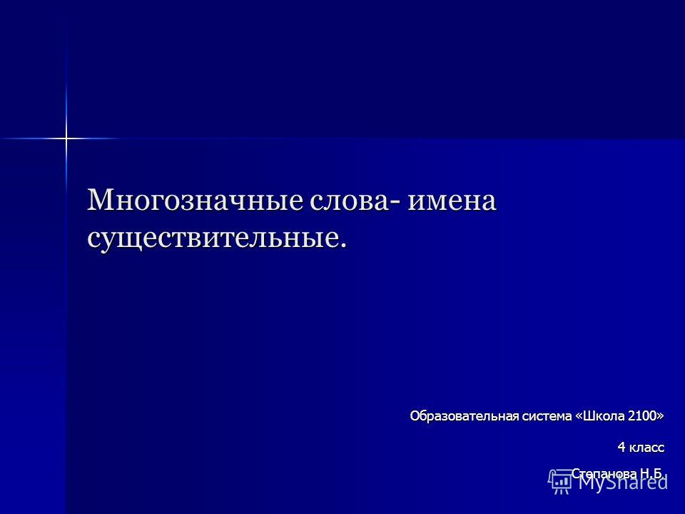 Многозначные слова- имена существительные. Образовательная система «Школа 2100» 4 класс Степанова Н.Б.
