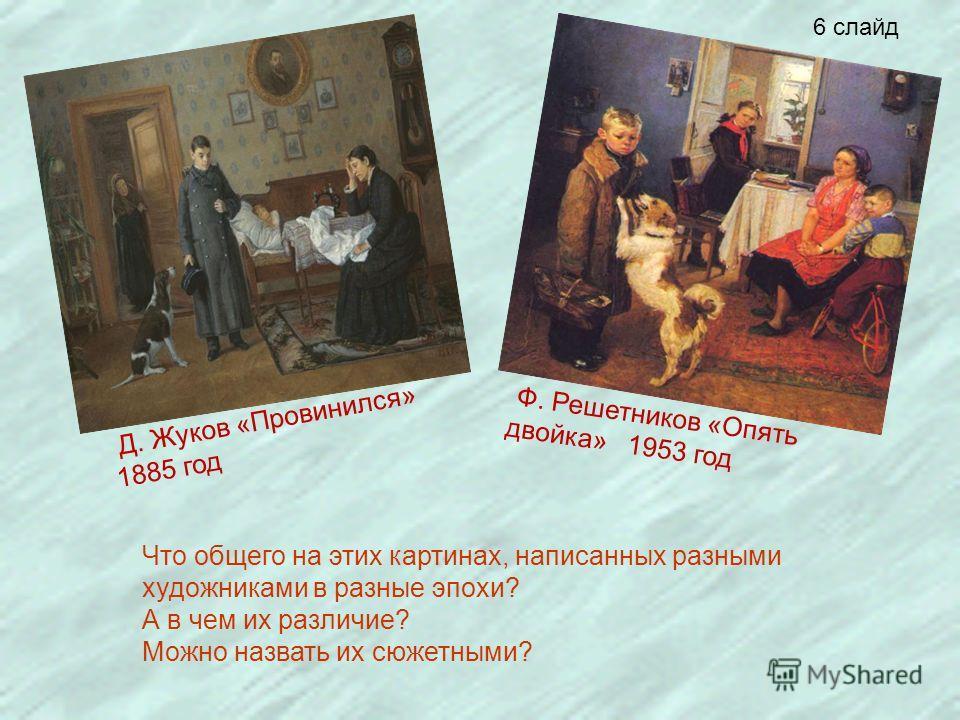 Ф. Решетников «Опять двойка» 1953 год Д. Жуков «Провинился» 1885 год Что общего на этих картинах, написанных разными художниками в разные эпохи? А в чем их различие? Можно назвать их сюжетными? 6 слайд