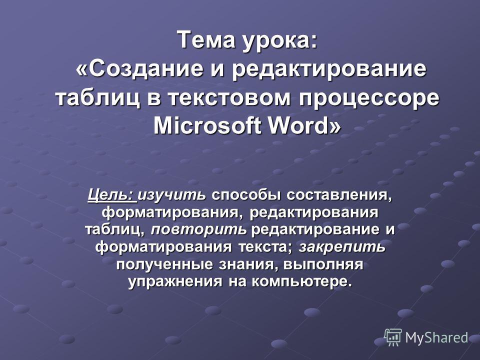 Тема урока: «Создание и редактирование таблиц в текстовом процессоре Microsoft Word» Цель: изучить способы составления, форматирования, редактирования таблиц, повторить редактирование и форматирования текста; закрепить полученные знания, выполняя упр