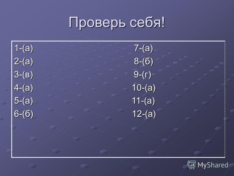Проверь себя! 1-(а) 7-(а) 2-(а) 8-(б) 3-(в) 9-(г) 4-(а) 10-(а) 5-(а) 11-(а) 6-(б) 12-(а)