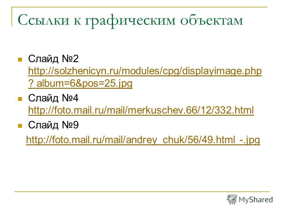 Ссылки к графическим объектам Слайд 2 http://solzhenicyn.ru/modules/cpg/displayimage.php ? album=6&pos=25.jpg http://solzhenicyn.ru/modules/cpg/displayimage.php ? album=6&pos=25.jpg Слайд 4 http://foto.mail.ru/mail/merkuschev.66/12/332.html http://fo