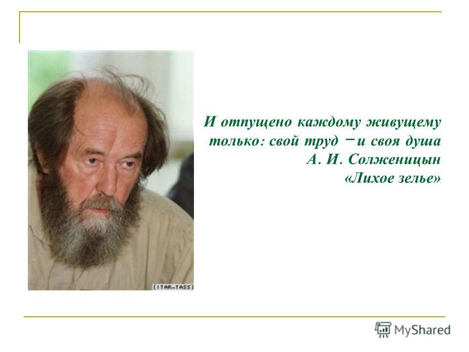 И отпущено каждому живущему только : свой труд – и своя душа А. И. Солженицын «Лихое зелье»