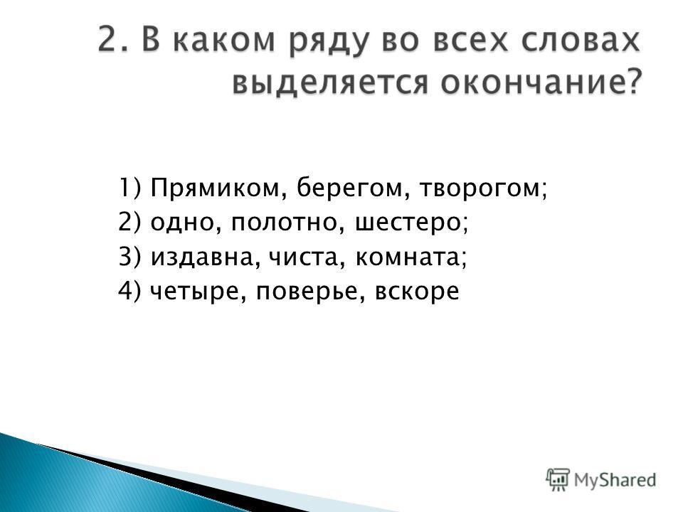 1) Прямиком, берегом, творогом; 2) одно, полотно, шестеро; 3) издавна, чиста, комната; 4) четыре, поверье, вскоре