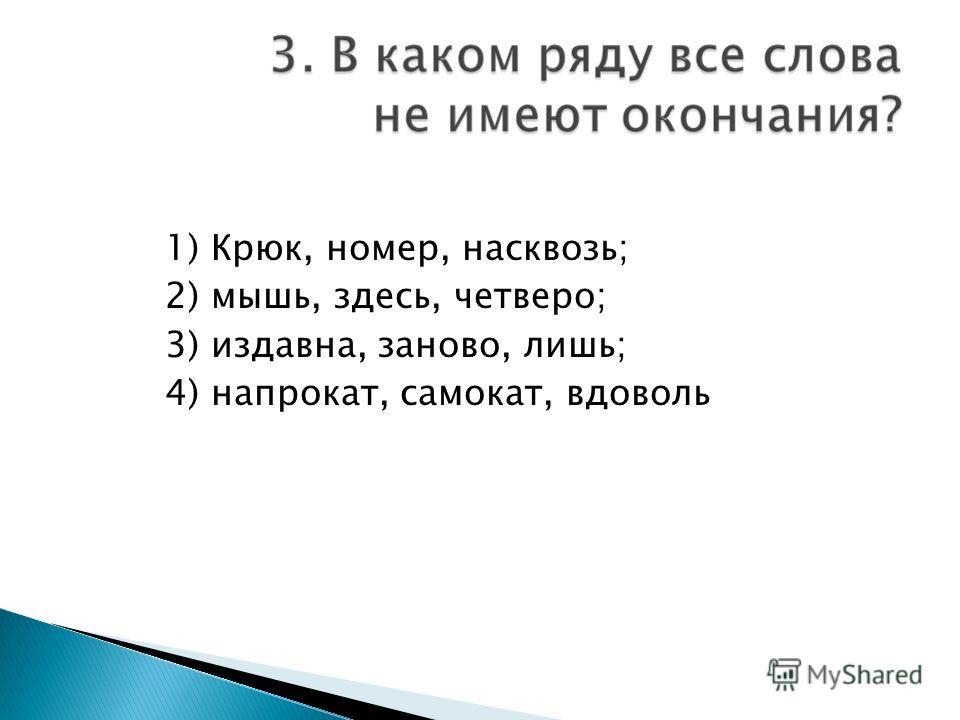 1) Крюк, номер, насквозь; 2) мышь, здесь, четверо; 3) издавна, заново, лишь; 4) напрокат, самокат, вдоволь