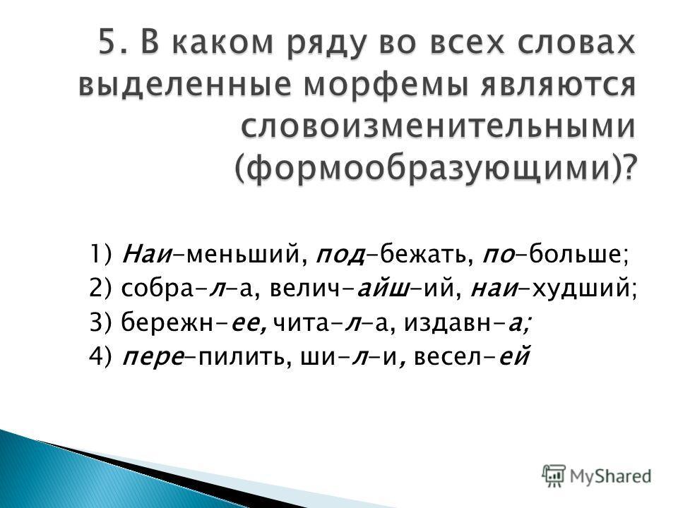 1) Наи-меньший, под-бежать, по-больше; 2) собра-л-а, велич-айш-ий, наи-худший; 3) бережн-ее, чита-л-а, издавн-а; 4) пере-пилить, ши-л-и, весел-ей