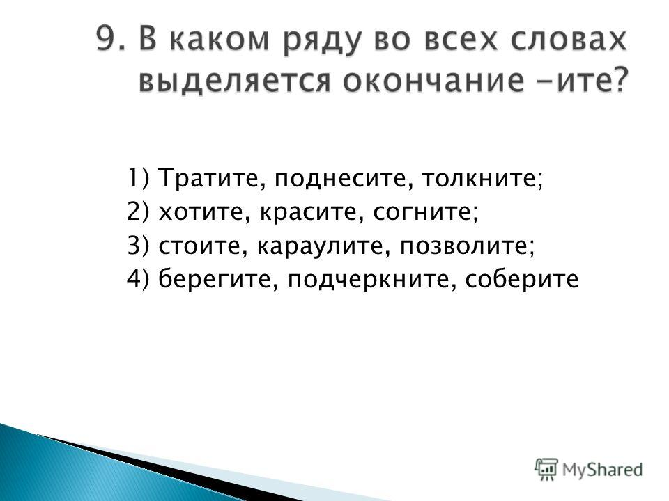 1) Тратите, поднесите, толкните; 2) хотите, красите, согните; 3) стоите, караулите, позволите; 4) берегите, подчеркните, соберите