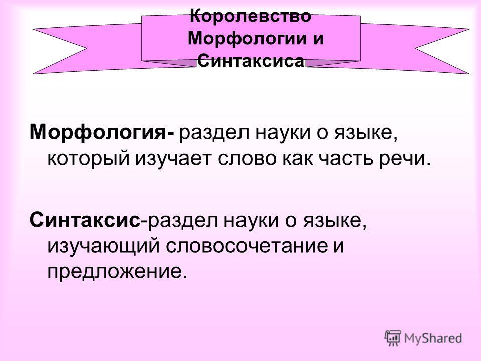 Морфология- раздел науки о языке, который изучает слово как часть речи. Синтаксис-раздел науки о языке, изучающий словосочетание и предложение. Королевство Морфологии и Синтаксиса