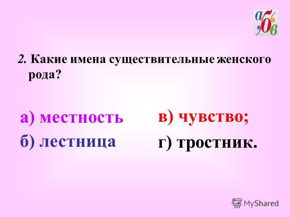 2. Какие имена существительные женского рода? в) чувство; г) тростник. а) местность б) лестница