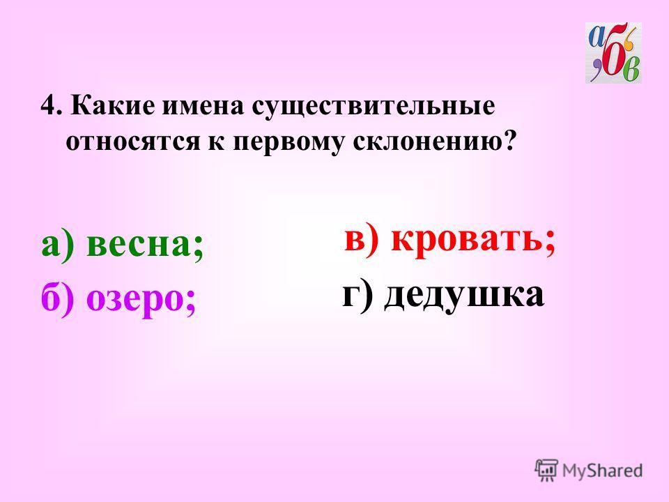 4. Какие имена существительные относятся к первому склонению? в) кровать; б) озеро; а) весна; г) дедушка