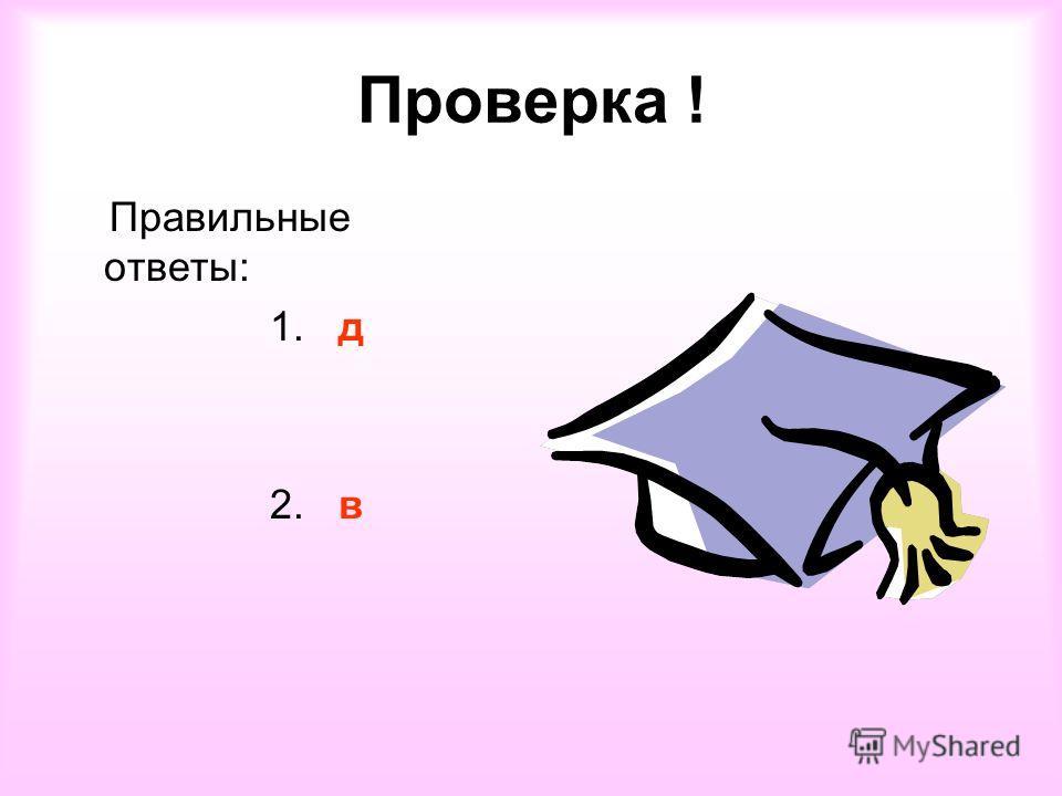 Проверка ! Правильные ответы: 1. д 2. в