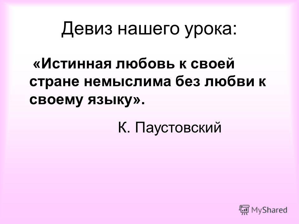 Девиз нашего урока: «Истинная любовь к своей стране немыслима без любви к своему языку». К. Паустовский