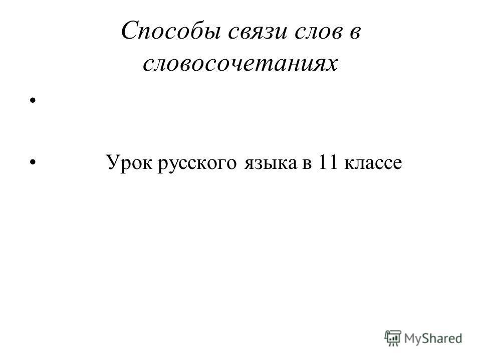 Способы связи слов в словосочетаниях Урок русского языка в 11 классе