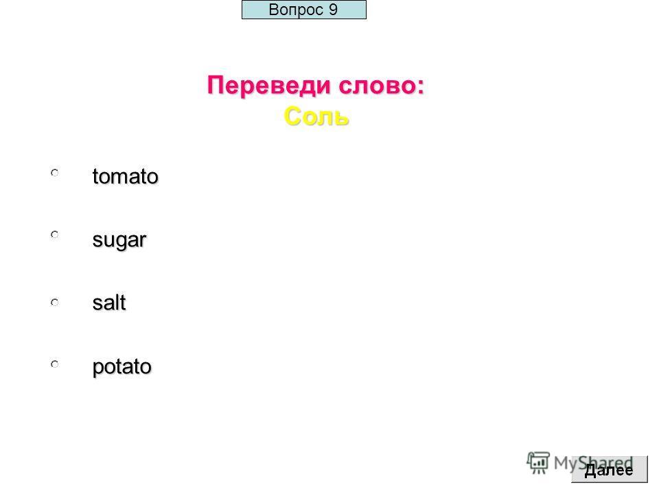Переведи слово: Соль tomatosugarsaltpotato Вопрос 9