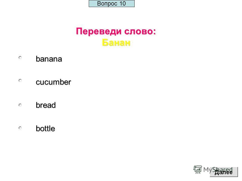 Переведи слово: Банан bananacucumberbreadbottle Вопрос 10