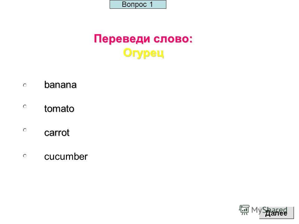 Переведи слово: Огурец bananatomatocarrot cucumber Вопрос 1