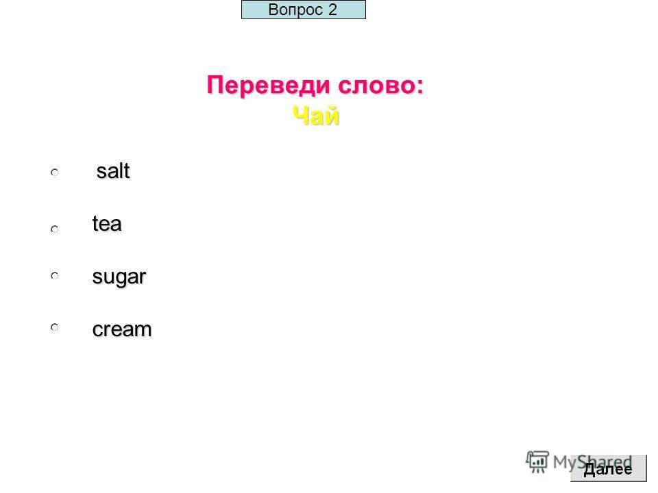 Переведи слово: Чай salt saltteasugarcream Вопрос 2