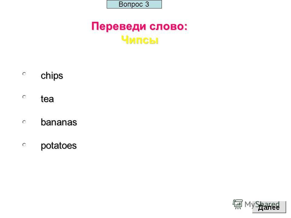 Переведи слово: Чипсы chipsteabananaspotatoes Вопрос 3