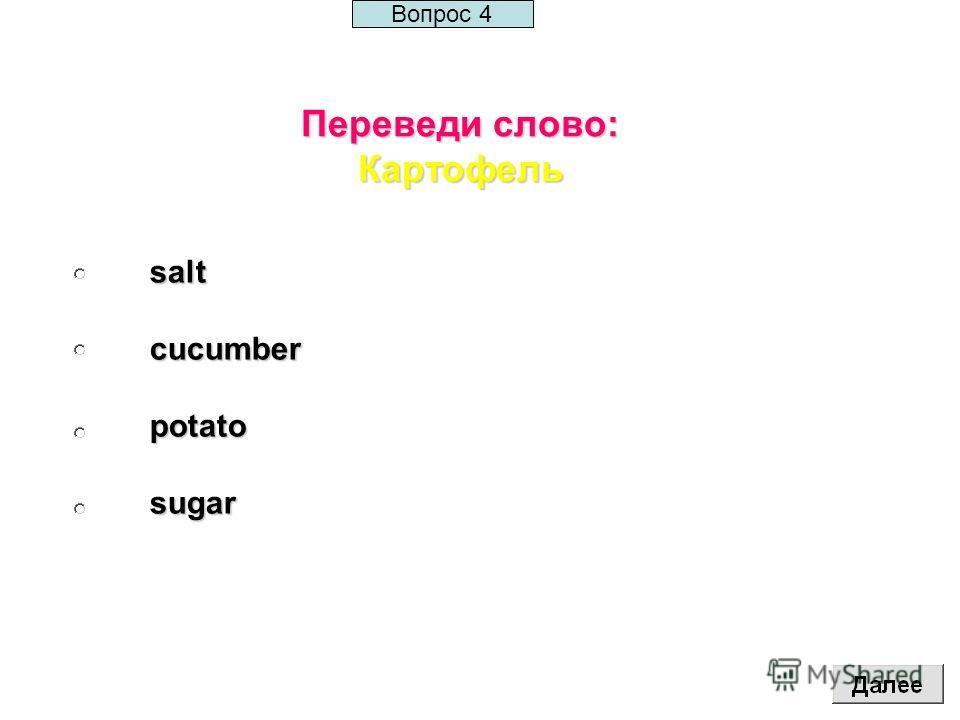 Переведи слово: Картофель saltcucumberpotatosugar Вопрос 4