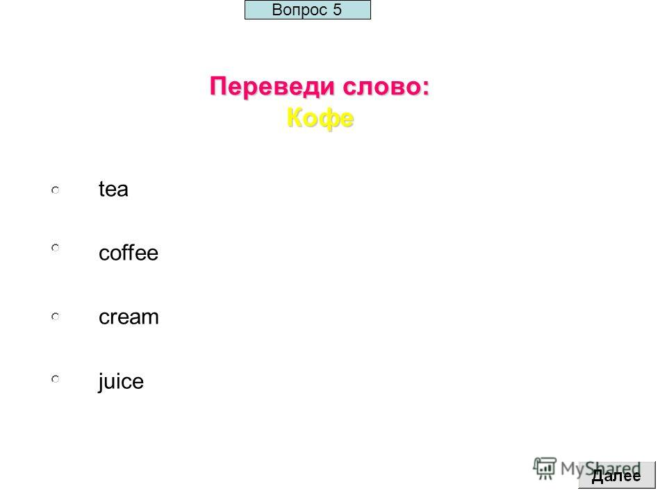 Переведи слово: Кофе tea coffee cream juice Вопрос 5
