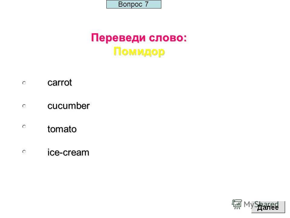 Переведи слово: Помидор carrotcucumbertomatoice-cream Вопрос 7