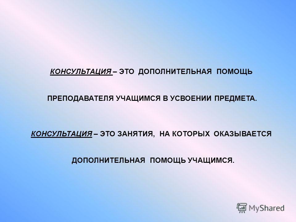 КОНСУЛЬТАЦИЯ – ЭТО ДОПОЛНИТЕЛЬНАЯ ПОМОЩЬ ПРЕПОДАВАТЕЛЯ УЧАЩИМСЯ В УСВОЕНИИ ПРЕДМЕТА. КОНСУЛЬТАЦИЯ – ЭТО ЗАНЯТИЯ, НА КОТОРЫХ ОКАЗЫВАЕТСЯ ДОПОЛНИТЕЛЬНАЯ ПОМОЩЬ УЧАЩИМСЯ.